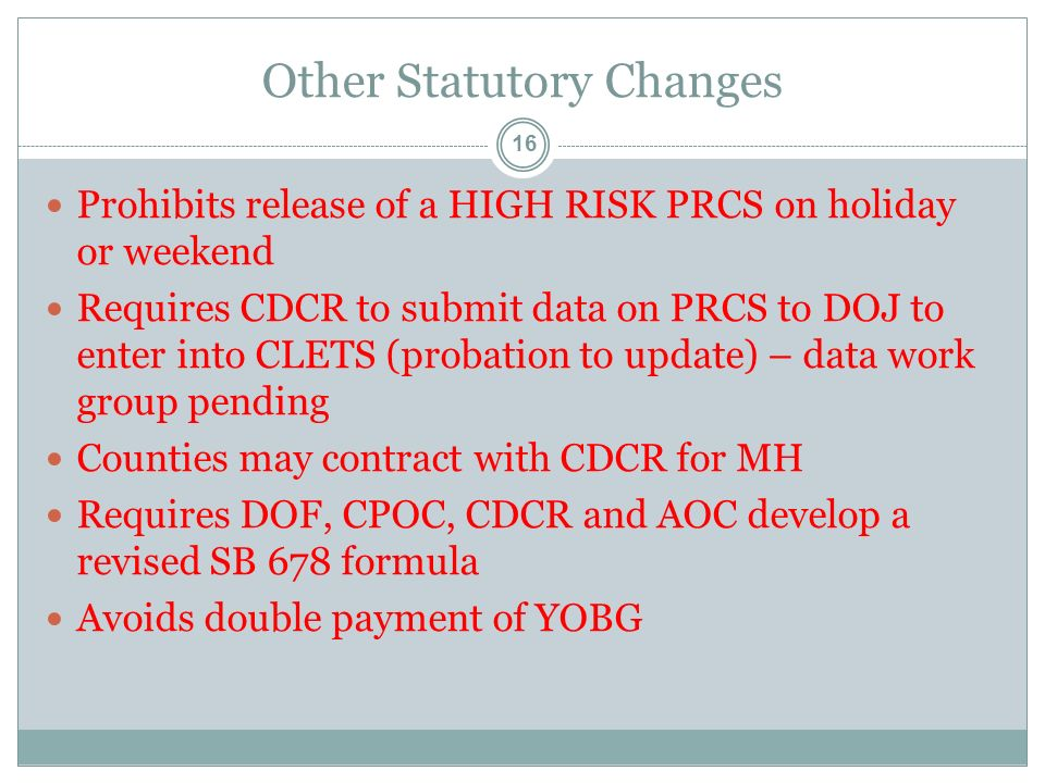 Other Statutory Changes 16 Prohibits release of a HIGH RISK PRCS on holiday or weekend Requires CDCR to submit data on PRCS to DOJ to enter into CLETS (probation to update) – data work group pending Counties may contract with CDCR for MH Requires DOF, CPOC, CDCR and AOC develop a revised SB 678 formula Avoids double payment of YOBG