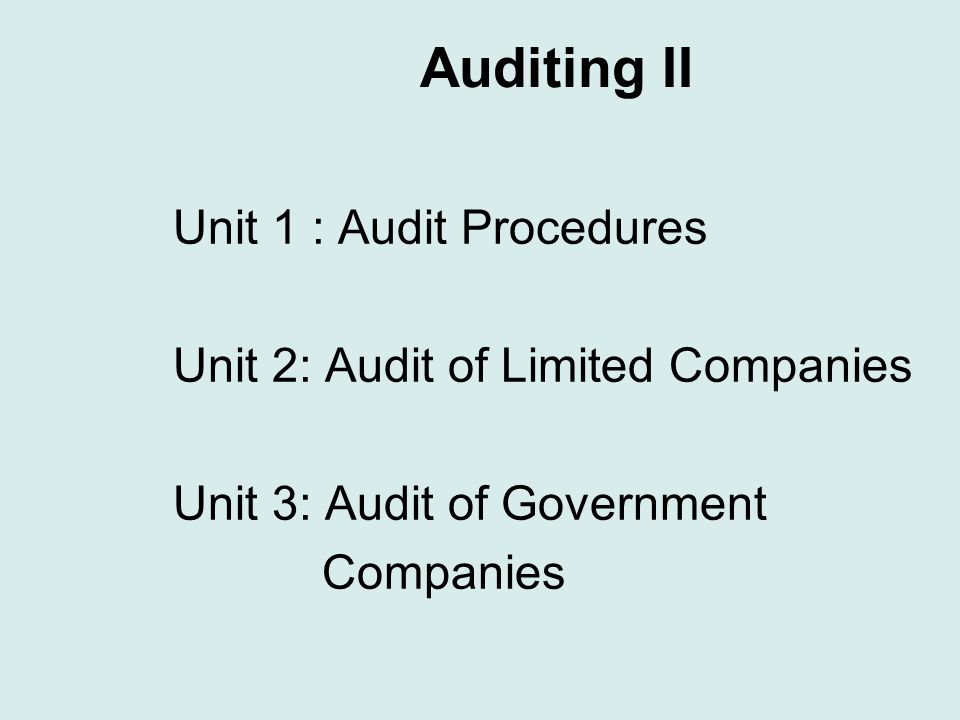 Auditing II Unit 1 : Audit Procedures Unit 2: Audit of Limited Companies Unit 3: Audit of Government Companies