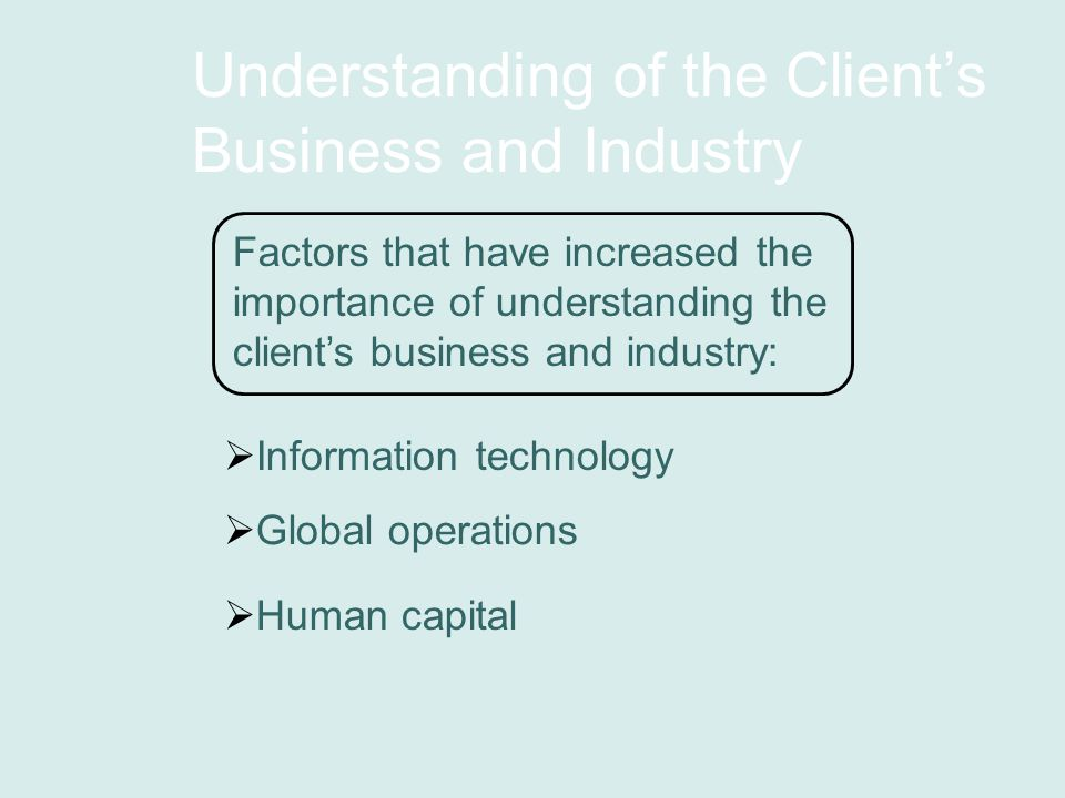 Understanding of the Client's Business and Industry Factors that have increased the importance of understanding the client's business and industry:  Global operations  Information technology  Human capital