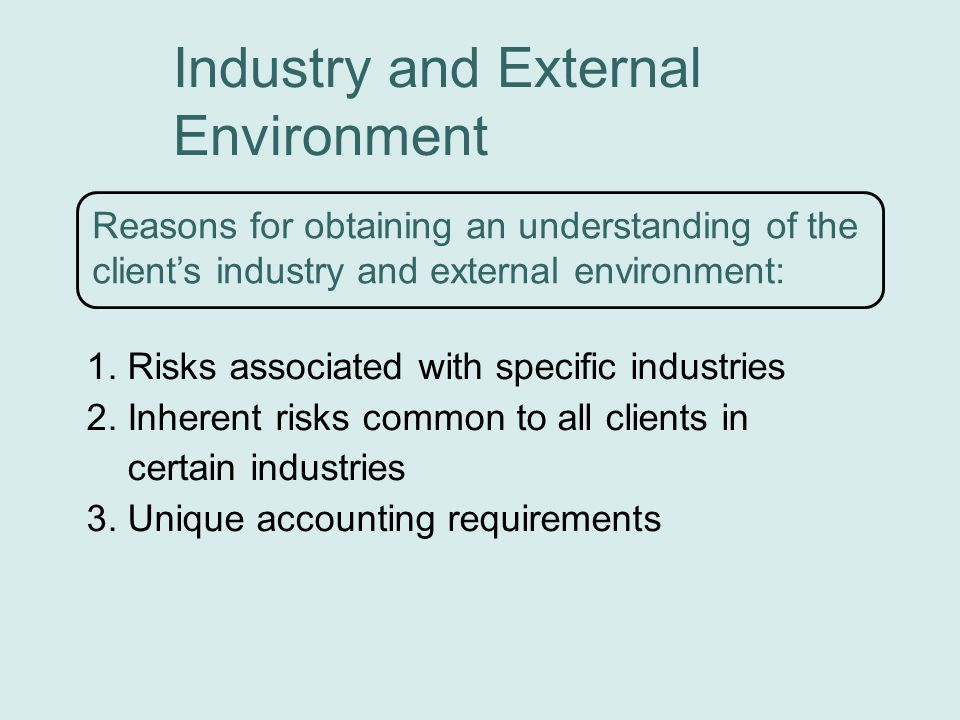 Industry and External Environment Reasons for obtaining an understanding of the client's industry and external environment: 1.Risks associated with specific industries 2.Inherent risks common to all clients in certain industries 3.Unique accounting requirements
