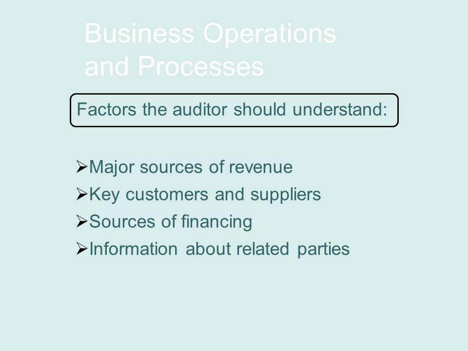 Business Operations and Processes Factors the auditor should understand:  Major sources of revenue  Key customers and suppliers  Sources of financing  Information about related parties