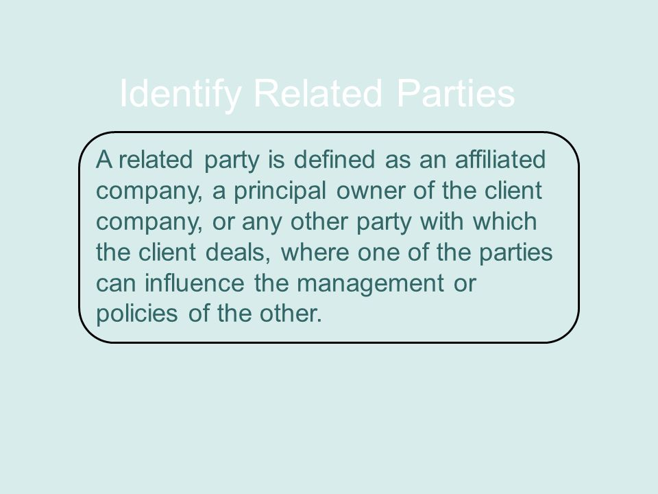 Identify Related Parties A related party is defined as an affiliated company, a principal owner of the client company, or any other party with which the client deals, where one of the parties can influence the management or policies of the other.