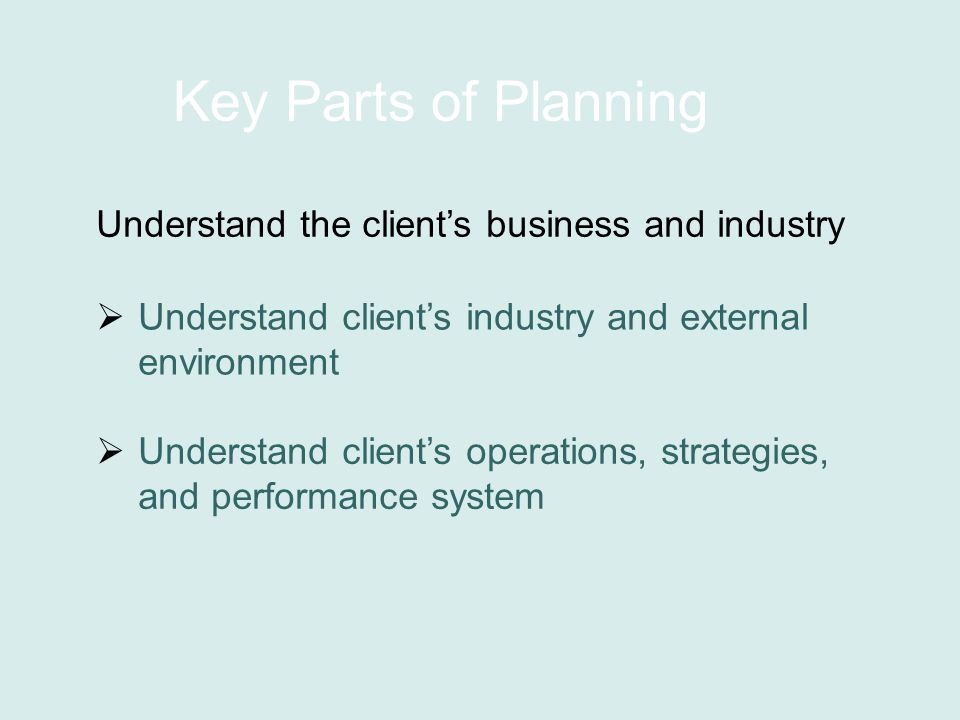 Key Parts of Planning Understand the client's business and industry  Understand client's industry and external environment  Understand client's operations, strategies, and performance system