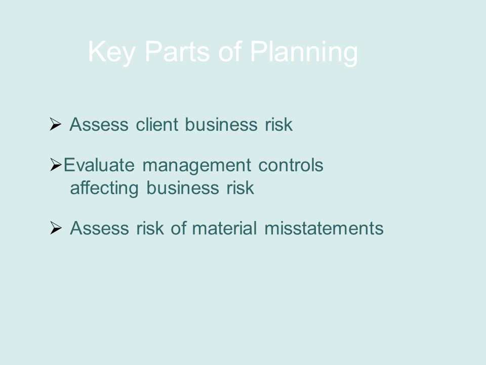 Key Parts of Planning  Assess client business risk  Evaluate management controls affecting business risk  Assess risk of material misstatements