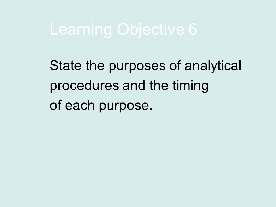 Learning Objective 6 State the purposes of analytical procedures and the timing of each purpose.