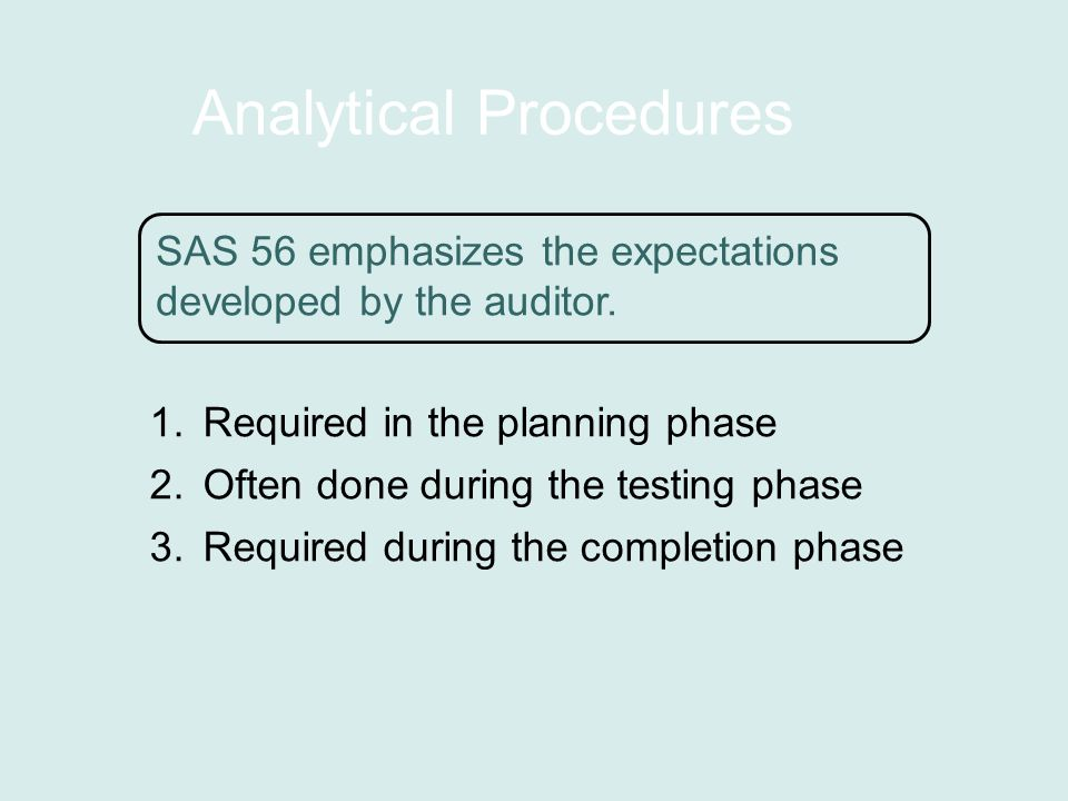 Analytical Procedures 1.Required in the planning phase 2.Often done during the testing phase 3.Required during the completion phase SAS 56 emphasizes the expectations developed by the auditor.