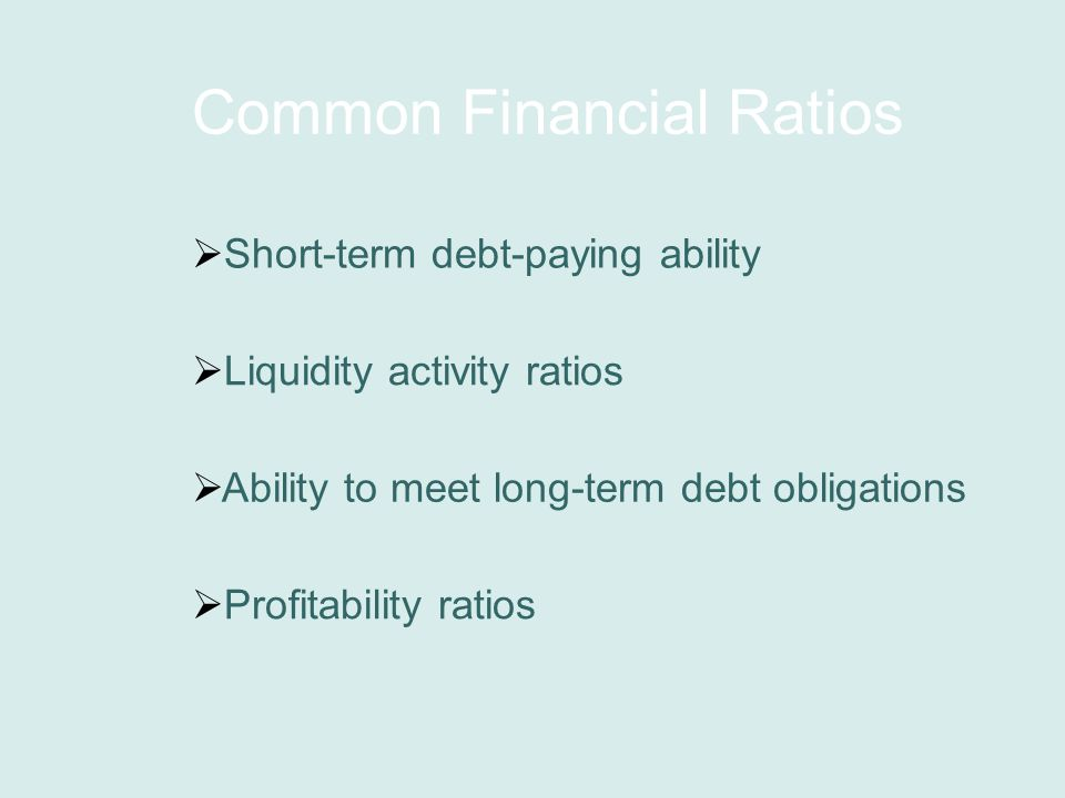 Common Financial Ratios  Short-term debt-paying ability  Liquidity activity ratios  Ability to meet long-term debt obligations  Profitability ratios