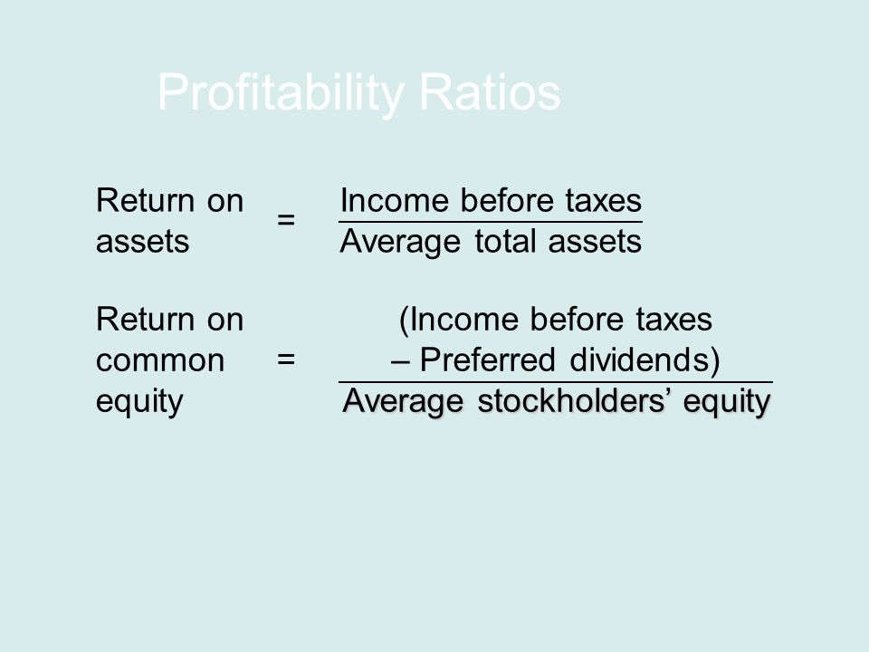 Profitability Ratios Return on common equity (Income before taxes – Preferred dividends) Average stockholders' equity = Return on assets Income before taxes Average total assets =