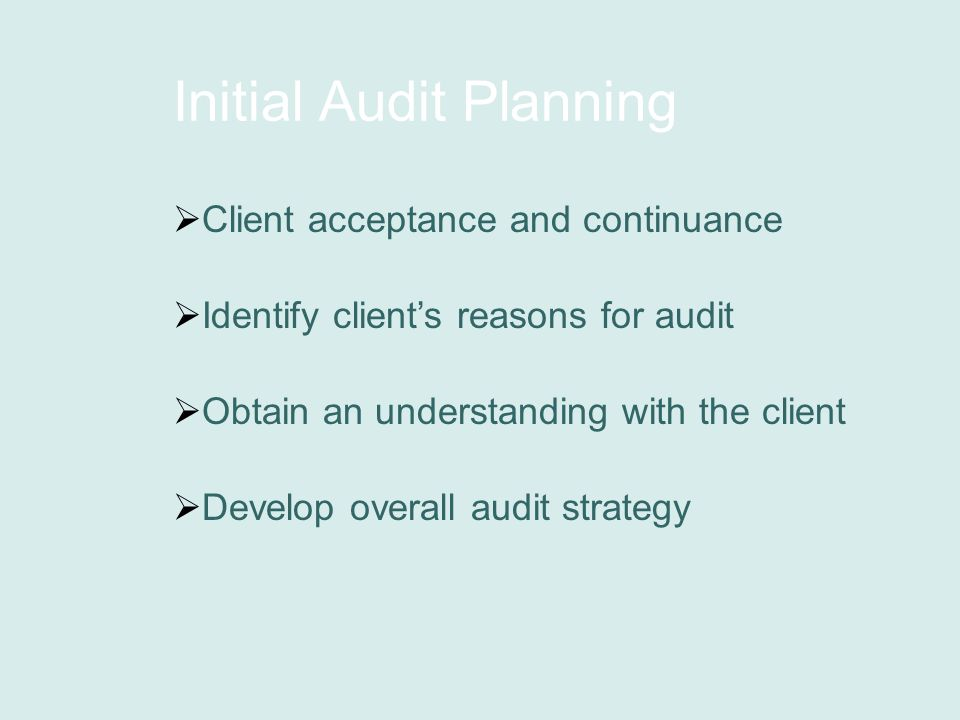 Initial Audit Planning  Client acceptance and continuance  Identify client's reasons for audit  Obtain an understanding with the client  Develop overall audit strategy