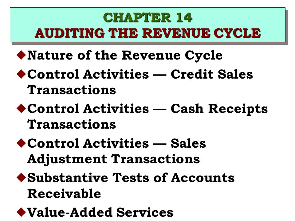 CHAPTER 14 AUDITING THE REVENUE CYCLE u Nature of the Revenue Cycle u Control Activities — Credit Sales Transactions u Control Activities — Cash Receipts Transactions u Control Activities — Sales Adjustment Transactions u Substantive Tests of Accounts Receivable u Value-Added Services