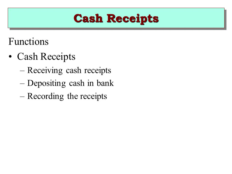 Cash Receipts Functions Cash Receipts –Receiving cash receipts –Depositing cash in bank –Recording the receipts