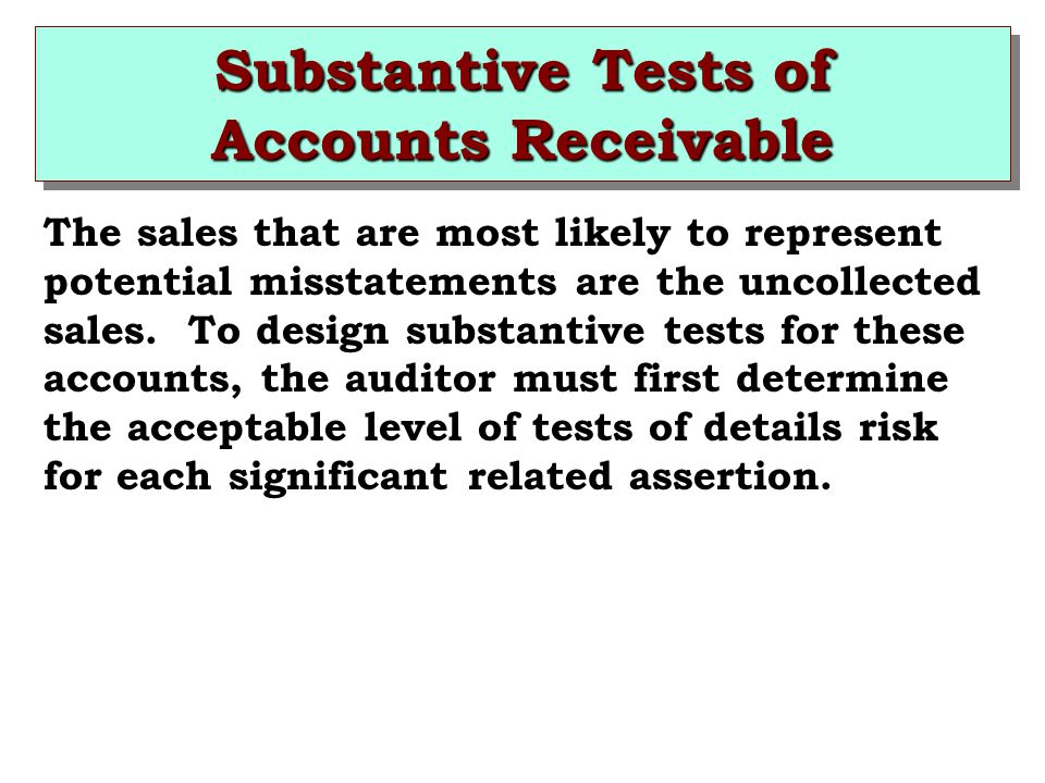 Substantive Tests of Accounts Receivable The sales that are most likely to represent potential misstatements are the uncollected sales.