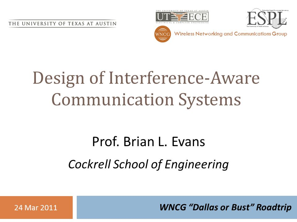 Design Of Interference Aware Communication Systems WNCG Dallas Or Bust Roadtrip Wireless Networking And Communications