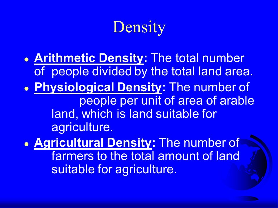 Density ● Arithmetic Density: The total number of people divided by the total land area.