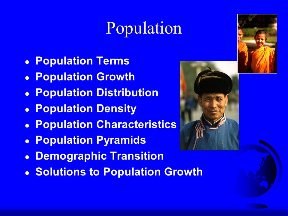 Population ● Population Terms ● Population Growth ● Population Distribution ● Population Density ● Population Characteristics ● Population Pyramids ● Demographic Transition ● Solutions to Population Growth