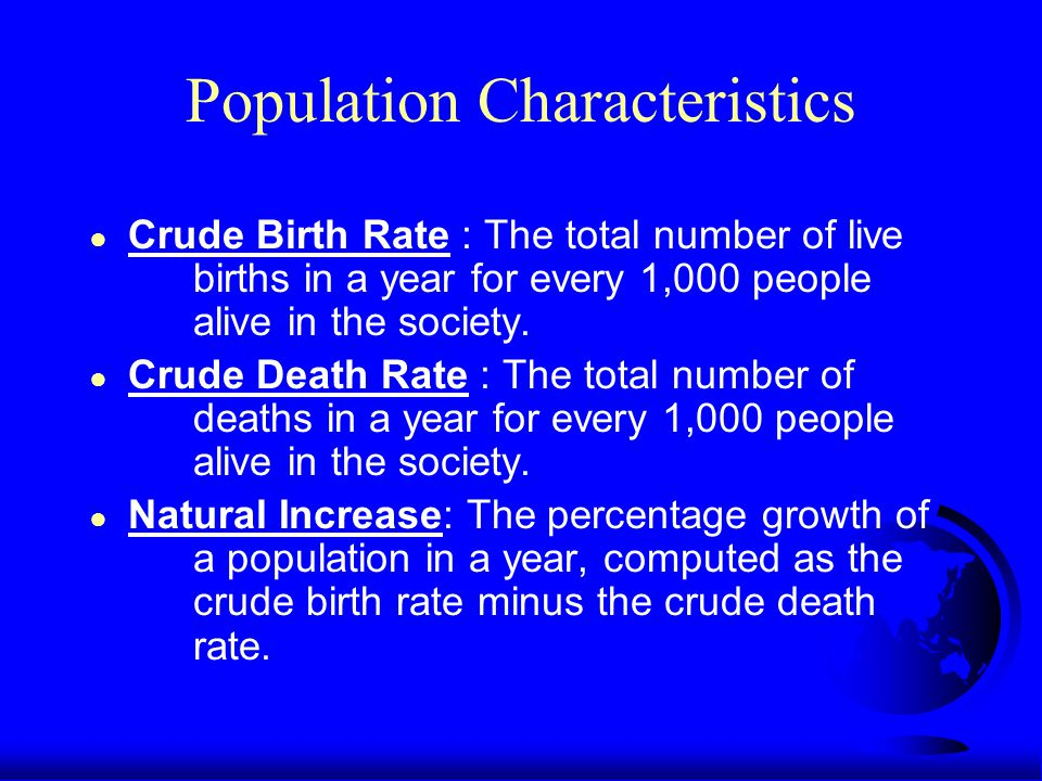 Population Characteristics ● Crude Birth Rate : The total number of live births in a year for every 1,000 people alive in the society.
