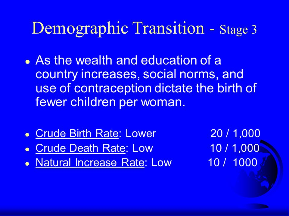 Demographic Transition - Stage 3 ● As the wealth and education of a country increases, social norms, and use of contraception dictate the birth of fewer children per woman.