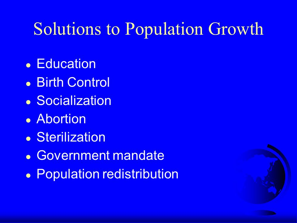 Solutions to Population Growth ● Education ● Birth Control ● Socialization ● Abortion ● Sterilization ● Government mandate ● Population redistribution
