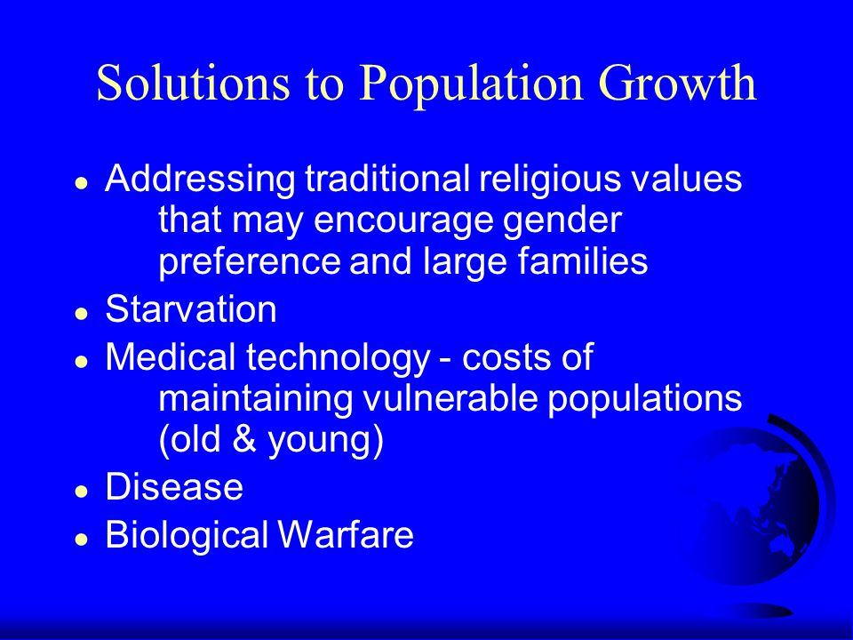Solutions to Population Growth ● Addressing traditional religious values that may encourage gender preference and large families ● Starvation ● Medical technology - costs of maintaining vulnerable populations (old & young) ● Disease ● Biological Warfare