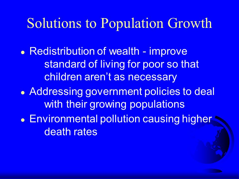 Solutions to Population Growth ● Redistribution of wealth - improve standard of living for poor so that children aren't as necessary ● Addressing government policies to deal with their growing populations ● Environmental pollution causing higher death rates