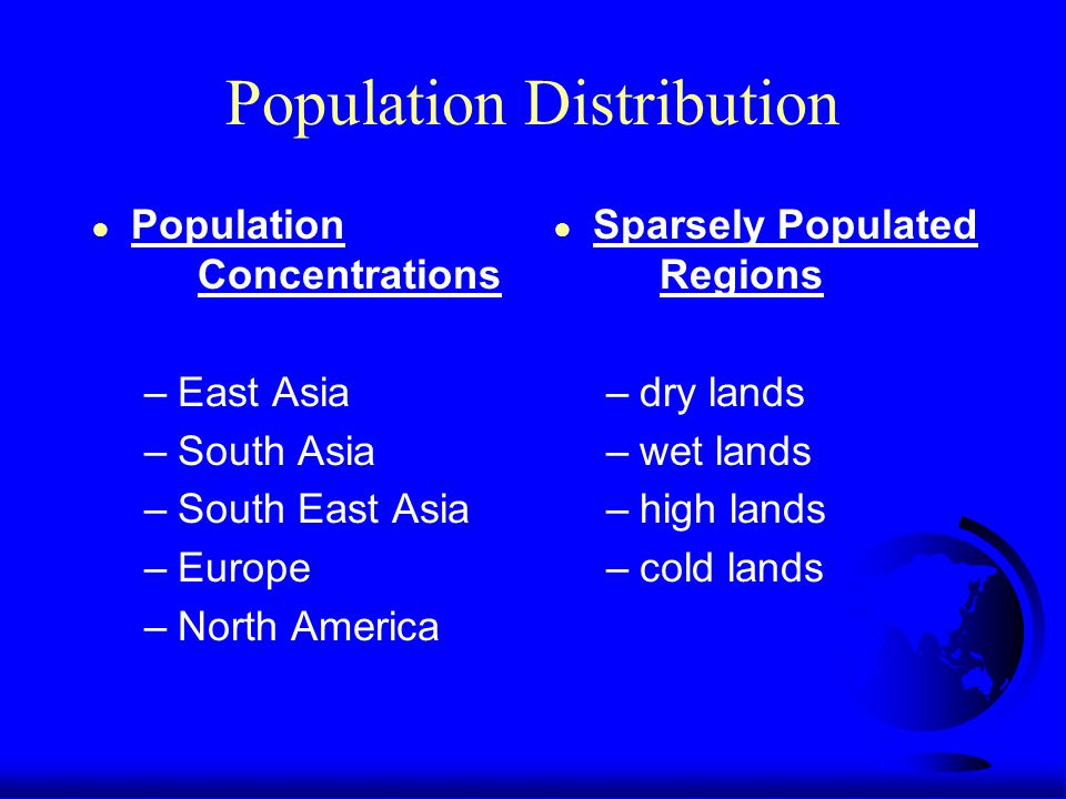 Population Distribution ● Population Concentrations –East Asia –South Asia –South East Asia –Europe –North America ● Sparsely Populated Regions –dry lands –wet lands –high lands –cold lands