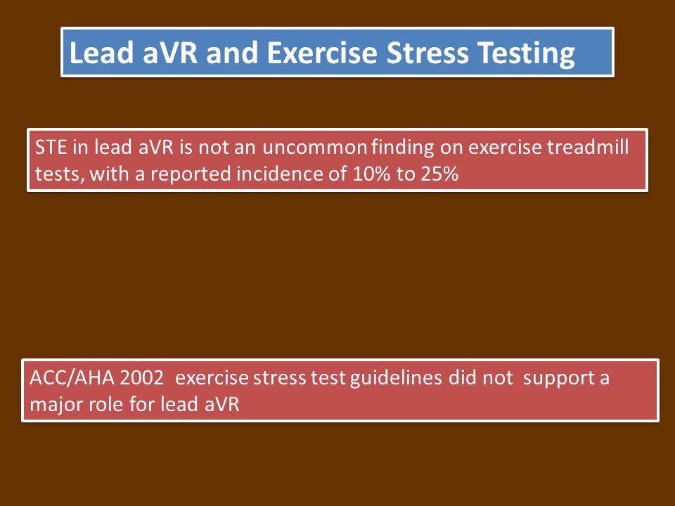 ACC/AHA 2002 exercise stress test guidelines did not support a major role for lead aVR Lead aVR and Exercise Stress Testing STE in lead aVR is not an uncommon finding on exercise treadmill tests, with a reported incidence of 10% to 25%