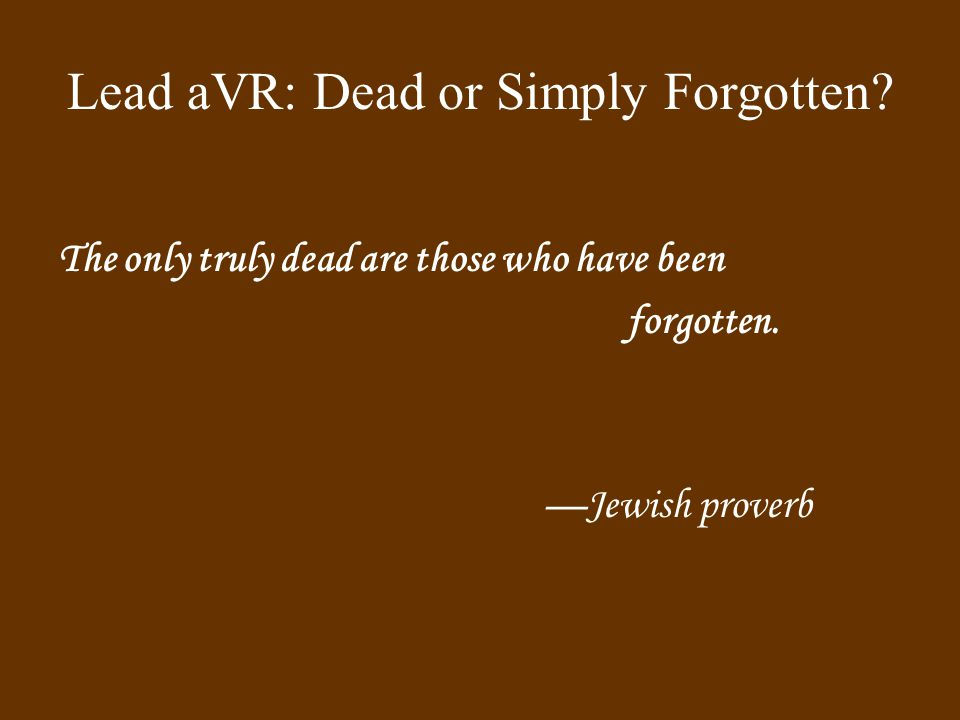 Lead aVR: Dead or Simply Forgotten. The only truly dead are those who have been forgotten.