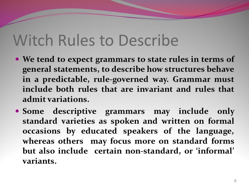We tend to expect grammars to state rules in terms of general statements, to describe how structures behave in a predictable, rule-governed way.