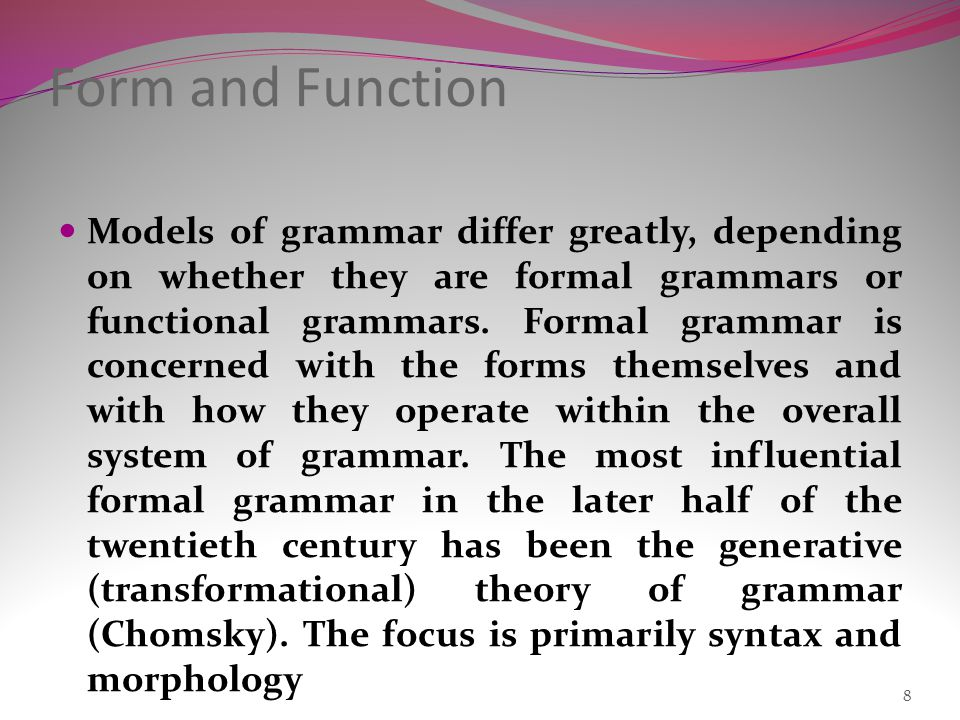 Models of grammar differ greatly, depending on whether they are formal grammars or functional grammars.