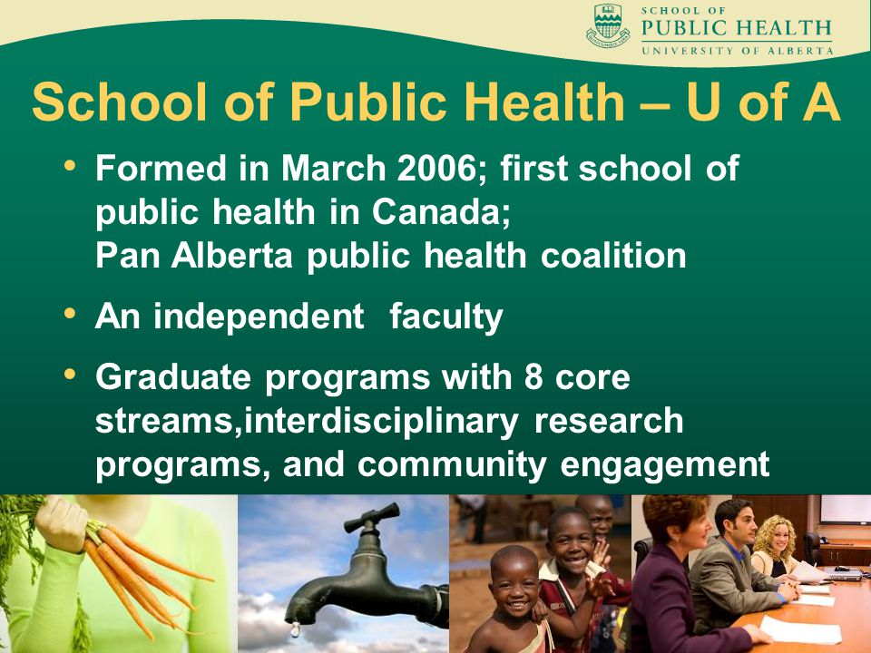 School of Public Health – U of A Formed in March 2006; first school of public health in Canada; Pan Alberta public health coalition An independent faculty Graduate programs with 8 core streams,interdisciplinary research programs, and community engagement