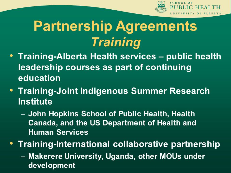 Partnership Agreements Training Training-Alberta Health services – public health leadership courses as part of continuing education Training-Joint Indigenous Summer Research Institute –John Hopkins School of Public Health, Health Canada, and the US Department of Health and Human Services Training-International collaborative partnership –Makerere University, Uganda, other MOUs under development