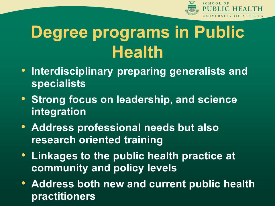 Interdisciplinary preparing generalists and specialists Strong focus on leadership, and science integration Address professional needs but also research oriented training Linkages to the public health practice at community and policy levels Address both new and current public health practitioners Degree programs in Public Health