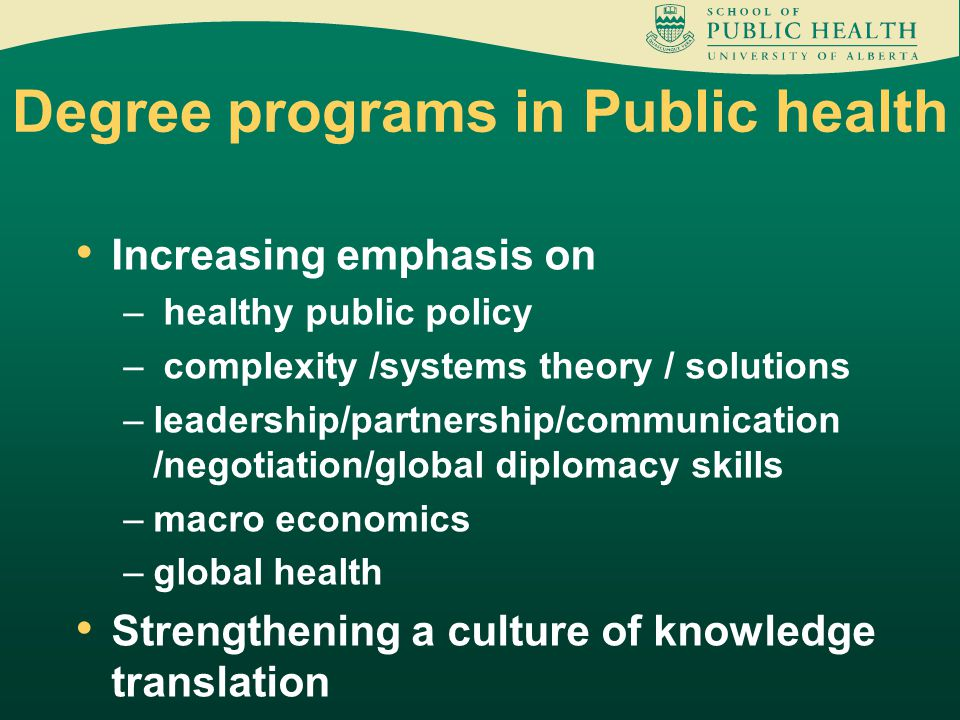 Degree programs in Public health Increasing emphasis on – healthy public policy – complexity /systems theory / solutions –leadership/partnership/communication /negotiation/global diplomacy skills –macro economics –global health Strengthening a culture of knowledge translation