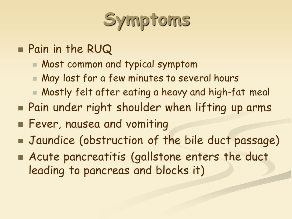 Symptoms Pain in the RUQ Most common and typical symptom May last for a few minutes to several hours Mostly felt after eating a heavy and high-fat meal Pain under right shoulder when lifting up arms Fever, nausea and vomiting Jaundice (obstruction of the bile duct passage) Acute pancreatitis (gallstone enters the duct leading to pancreas and blocks it)
