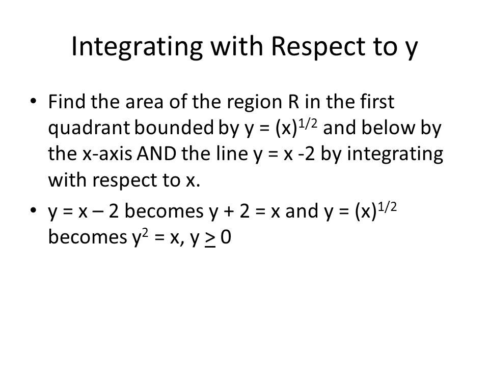 Integrating with Respect to y Find the area of the region R in the first quadrant bounded by y = (x) 1/2 and below by the x-axis AND the line y = x -2 by integrating with respect to x.