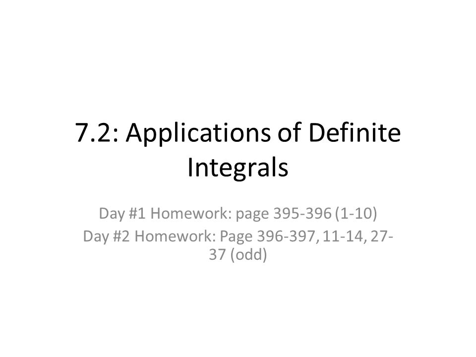 7.2: Applications of Definite Integrals Day #1 Homework: page (1-10) Day #2 Homework: Page , 11-14, (odd)