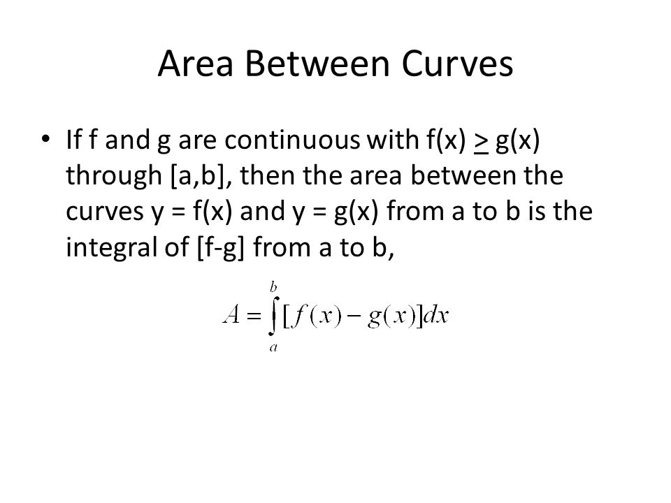 Area Between Curves If f and g are continuous with f(x) > g(x) through [a,b], then the area between the curves y = f(x) and y = g(x) from a to b is the integral of [f-g] from a to b,