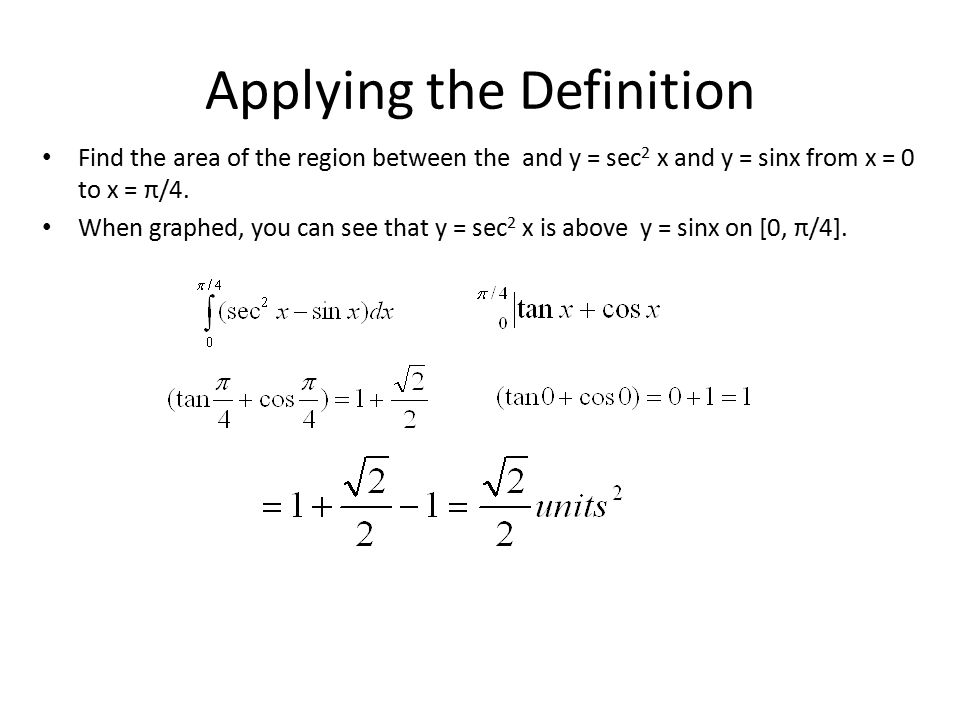 Applying the Definition Find the area of the region between the and y = sec 2 x and y = sinx from x = 0 to x = π/4.