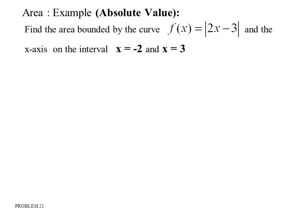 Area : Example (Absolute Value): Find the area bounded by the curve and the x-axis on the interval x = -2 and x = 3 PROBLEM 21