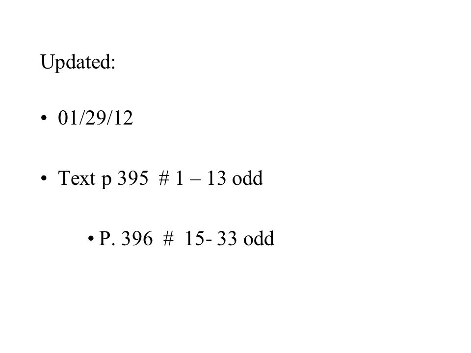 Updated: 01/29/12 Text p 395 # 1 – 13 odd P. 396 # odd