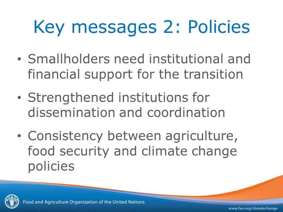 Key messages 2: Policies Smallholders need institutional and financial support for the transition Strengthened institutions for dissemination and coordination Consistency between agriculture, food security and climate change policies