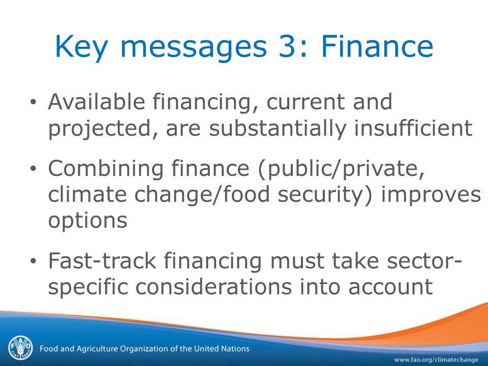 Key messages 3: Finance Available financing, current and projected, are substantially insufficient Combining finance (public/private, climate change/food security) improves options Fast-track financing must take sector- specific considerations into account