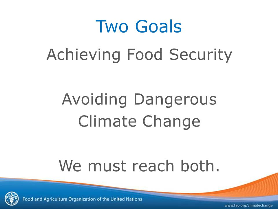 Two Goals Achieving Food Security Avoiding Dangerous Climate Change We must reach both.
