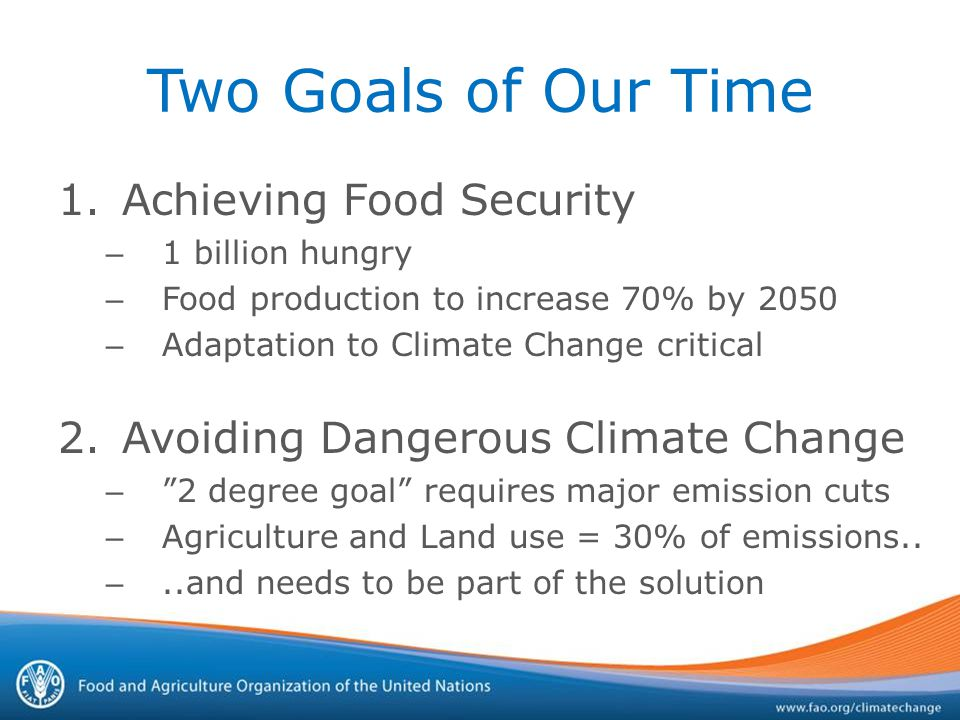 Two Goals of Our Time 1.Achieving Food Security – 1 billion hungry – Food production to increase 70% by 2050 – Adaptation to Climate Change critical 2.Avoiding Dangerous Climate Change – 2 degree goal requires major emission cuts – Agriculture and Land use = 30% of emissions..