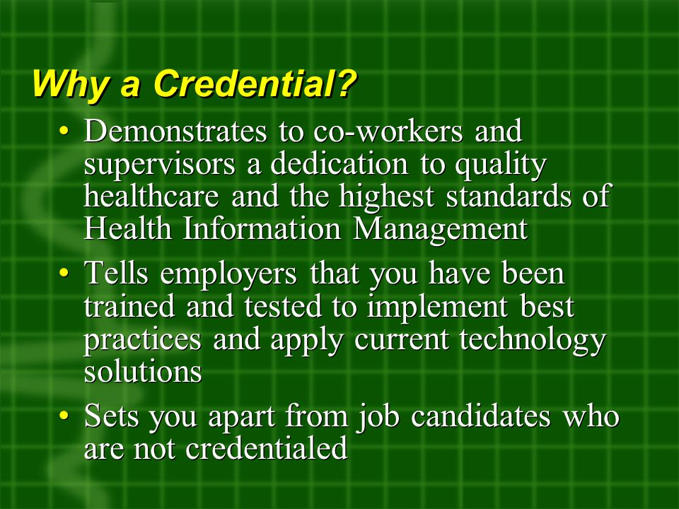 Demonstrates to co-workers and supervisors a dedication to quality healthcare and the highest standards of Health Information Management Tells employers that you have been trained and tested to implement best practices and apply current technology solutions Sets you apart from job candidates who are not credentialed Demonstrates to co-workers and supervisors a dedication to quality healthcare and the highest standards of Health Information Management Tells employers that you have been trained and tested to implement best practices and apply current technology solutions Sets you apart from job candidates who are not credentialed Why a Credential