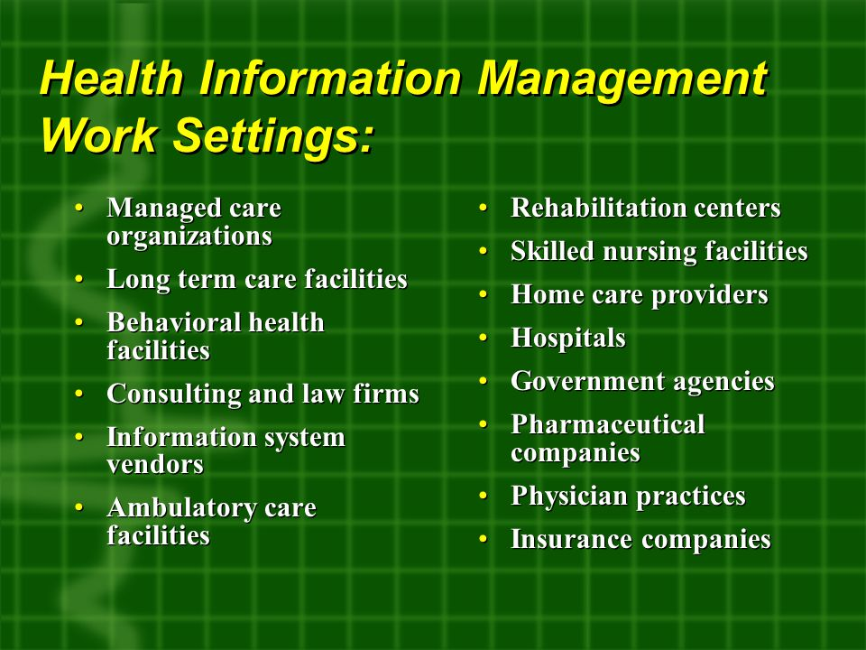 Managed care organizations Long term care facilities Behavioral health facilities Consulting and law firms Information system vendors Ambulatory care facilities Managed care organizations Long term care facilities Behavioral health facilities Consulting and law firms Information system vendors Ambulatory care facilities Health Information Management Work Settings: Rehabilitation centers Skilled nursing facilities Home care providers Hospitals Government agencies Pharmaceutical companies Physician practices Insurance companies Rehabilitation centers Skilled nursing facilities Home care providers Hospitals Government agencies Pharmaceutical companies Physician practices Insurance companies