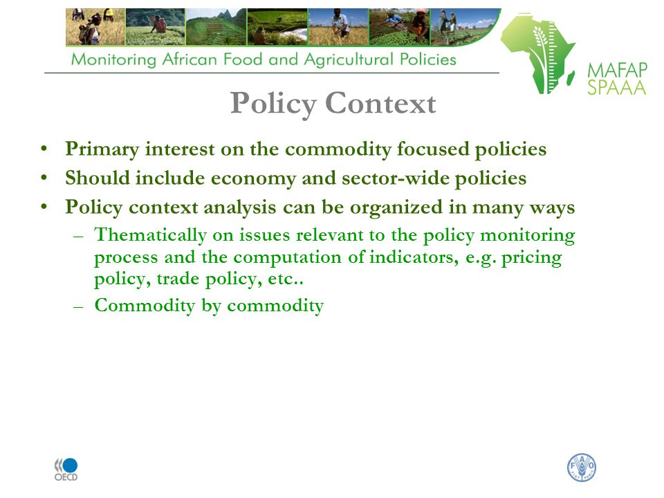 Policy Context Primary interest on the commodity focused policies Should include economy and sector-wide policies Policy context analysis can be organized in many ways –Thematically on issues relevant to the policy monitoring process and the computation of indicators, e.g.