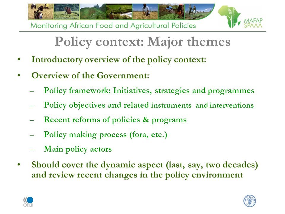 Policy context: Major themes Introductory overview of the policy context: Overview of the Government: –Policy framework: Initiatives, strategies and programmes –Policy objectives and related instruments and interventions –Recent reforms of policies & programs –Policy making process (fora, etc.) –Main policy actors Should cover the dynamic aspect (last, say, two decades) and review recent changes in the policy environment