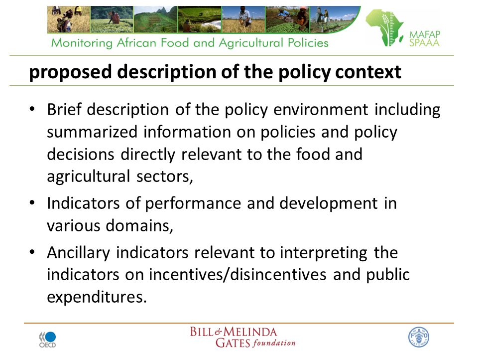 proposed description of the policy context Brief description of the policy environment including summarized information on policies and policy decisions directly relevant to the food and agricultural sectors, Indicators of performance and development in various domains, Ancillary indicators relevant to interpreting the indicators on incentives/disincentives and public expenditures.