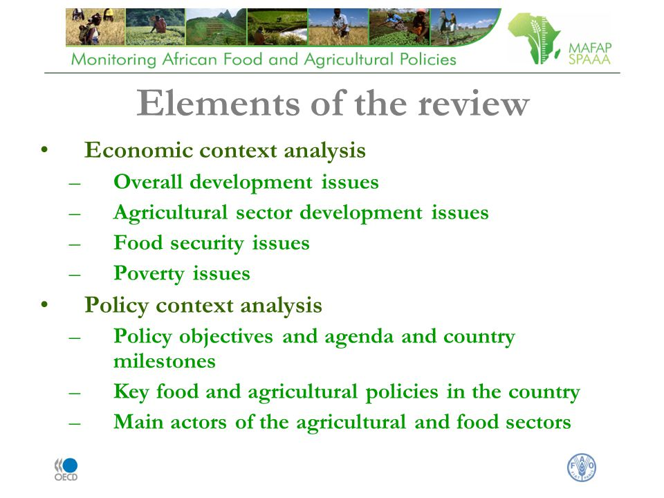 Elements of the review Economic context analysis –Overall development issues –Agricultural sector development issues –Food security issues –Poverty issues Policy context analysis –Policy objectives and agenda and country milestones –Key food and agricultural policies in the country –Main actors of the agricultural and food sectors